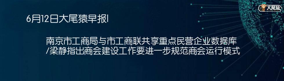 6月12日大尾猿早报|南京市工商局与市工商联共享重点民营企业数据库 /梁静指出商会建设工作要进一步规范商会运行模式