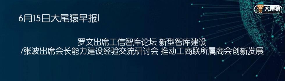 6月15日大尾猿早报|罗文出席工信智库论坛 新型智库建设/2018(第九届)中国建设行业年度峰会将举办 搭上建筑业数字化转型快车