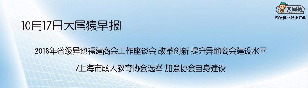 10月17日大尾猿早报|2018年省级异地福建商会工作座谈会 改革创新 提升异地商会建设水平/上海市成人教育协会选举 加强协会自身建设