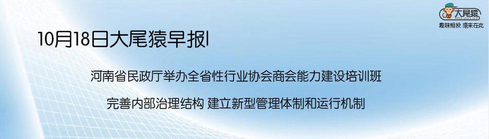 10月18日大尾猿早报|河南省民政厅举办全省性行业协会商会能力建设培训班 完善内部治理结构 建立新型管理体制和运行机制