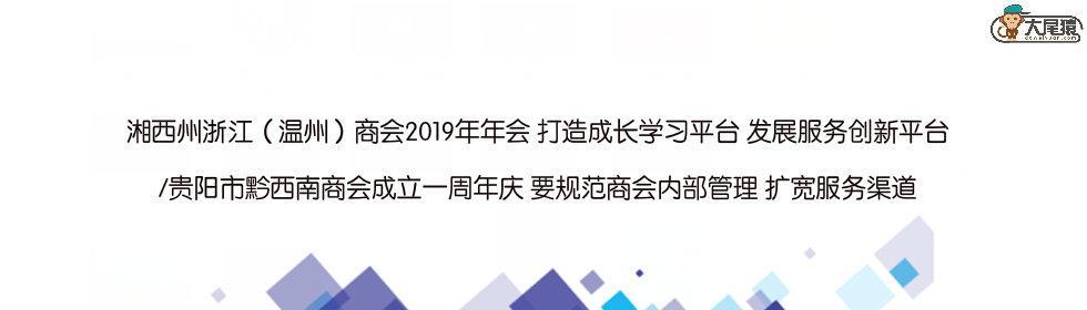 湘西州浙江(温州)商会2019年年会 打造成长学习、发展服务创新平台 /贵阳市黔西南商会一周年庆 规范商会内部管理 扩宽服务渠道